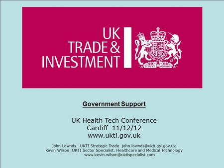 1High Value Opportunities 11 Government Support UK Health Tech Conference Cardiff 11/12/12  John Lownds. UKTI Strategic Trade