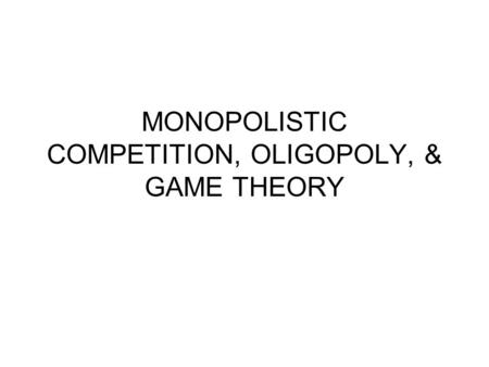 MONOPOLISTIC COMPETITION, OLIGOPOLY, & GAME THEORY.