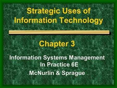 Strategic Uses of Information Technology Chapter 3 Information Systems Management In Practice 6E McNurlin & Sprague.