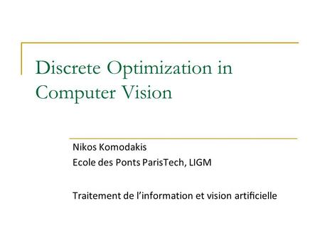 Discrete Optimization in Computer Vision Nikos Komodakis Ecole des Ponts ParisTech, LIGM Traitement de l'information et vision artificielle.