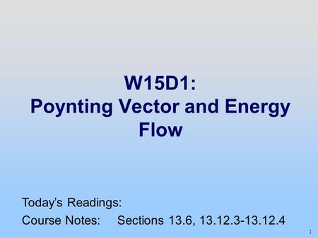 1 W15D1: Poynting Vector and Energy Flow Today's Readings: Course Notes: Sections 13.6, 13.12.3-13.12.4.