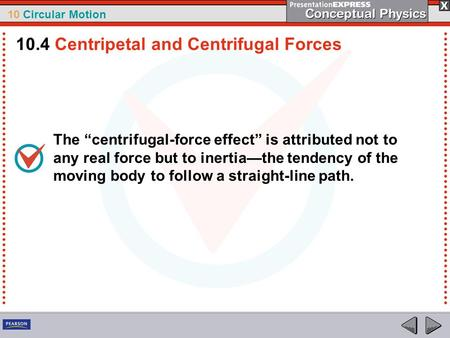 "10 Circular Motion The ""centrifugal-force effect"" is attributed not to any real force but to inertia—the tendency of the moving body to follow a straight-line."
