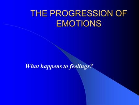 THE PROGRESSION OF EMOTIONS What happens to feelings?
