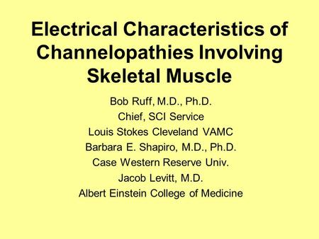 Electrical Characteristics of Channelopathies Involving Skeletal Muscle Bob Ruff, M.D., Ph.D. Chief, SCI Service Louis Stokes Cleveland VAMC Barbara E.