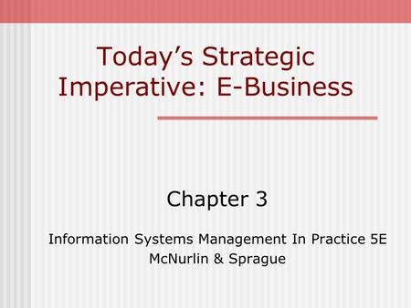 Today's Strategic Imperative: E-Business Chapter 3 Information Systems Management In Practice 5E McNurlin & Sprague.