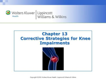 Copyright © 2012 Wolters Kluwer Health | Lippincott Williams & Wilkins Chapter 13 Corrective Strategies for Knee Impairments.
