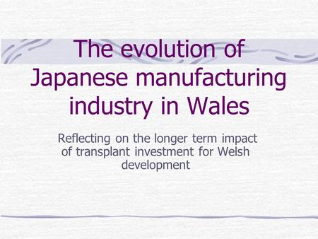 The evolution of Japanese manufacturing industry in Wales Reflecting on the longer term impact of transplant investment for Welsh development.