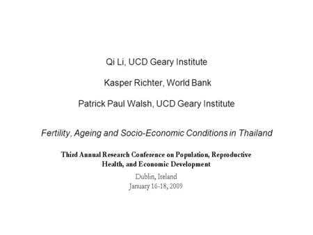 Qi Li, UCD Geary Institute Kasper Richter, World Bank Patrick Paul Walsh, UCD Geary Institute Fertility, Ageing and Socio-Economic Conditions in Thailand.