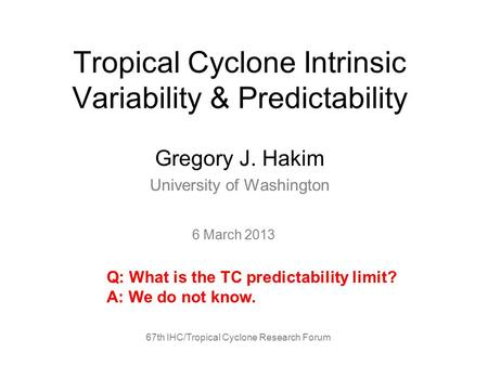 Tropical Cyclone Intrinsic Variability & Predictability Gregory J. Hakim University of Washington 67th IHC/Tropical Cyclone Research Forum 6 March 2013.