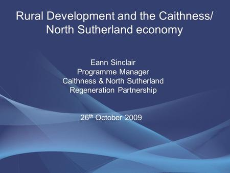 Rural Development and the Caithness/ North Sutherland economy Eann Sinclair Programme Manager Caithness & North Sutherland Regeneration Partnership 26.