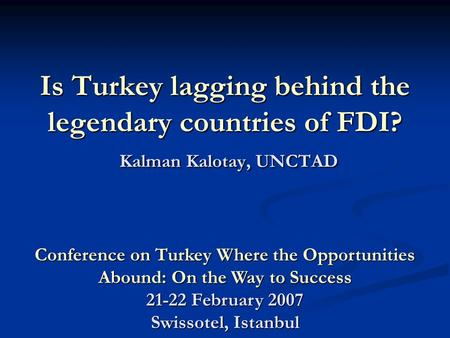Is Turkey lagging behind the legendary countries of FDI? Kalman Kalotay, UNCTAD Conference on Turkey Where the Opportunities Abound: On the Way to Success.