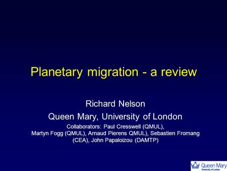 Planetary migration - a review Richard Nelson Queen Mary, University of London Collaborators: Paul Cresswell (QMUL), Martyn Fogg (QMUL), Arnaud Pierens.
