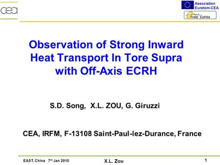 1 Association Euratom-CEA TORE SUPRA EAST, China 7 th Jan 2010 X.L. Zou Observation of Strong Inward Heat Transport In Tore Supra with Off-Axis ECRH S.D.