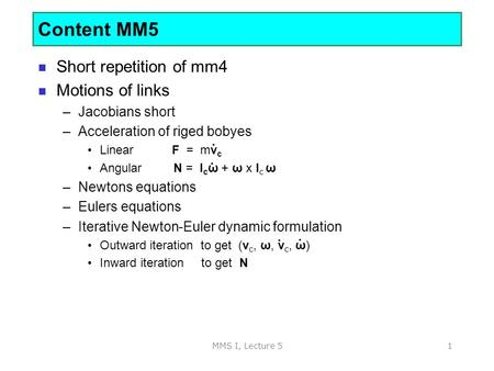 MMS I, Lecture 51 Short repetition of mm4 Motions of links –Jacobians short –Acceleration of riged bobyes Linear F = mv c Angular N = I c ω + ω x I c ω.