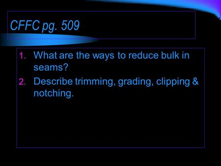 CFFC pg. 509 1. What are the ways to reduce bulk in seams? 2. Describe trimming, grading, clipping & notching.