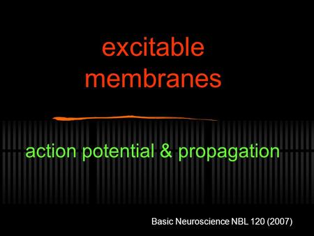 Excitable membranes action potential & propagation Basic Neuroscience NBL 120 (2007)
