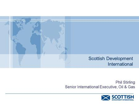 Scottish Development International Phil Stirling Senior International Executive, Oil & Gas.