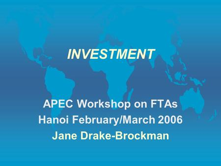 INVESTMENT APEC Workshop on FTAs Hanoi February/March 2006 Jane Drake-Brockman.