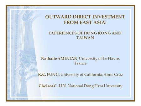 OUTWARD DIRECT INVESTMENT FROM EAST ASIA: EXPERIENCES OF HONG KONG AND TAIWAN Nathalie AMINIAN, University of Le Havre, France K.C. FUNG, University of.