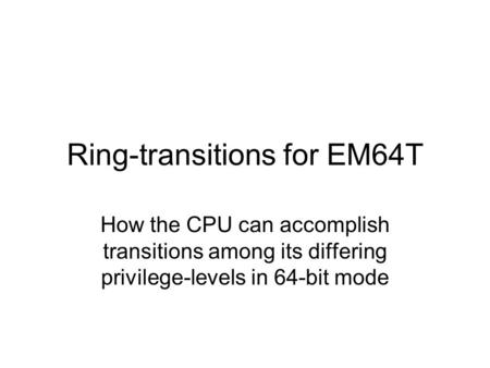 Ring-transitions for EM64T How the CPU can accomplish transitions among its differing privilege-levels in 64-bit mode.