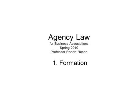 Agency Law for Business Associations Spring 2010 Professor Robert Rosen 1. Formation.