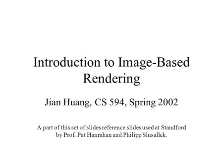 Introduction to Image-Based Rendering Jian Huang, CS 594, Spring 2002 A part of this set of slides reference slides used at Standford by Prof. Pat Hanrahan.