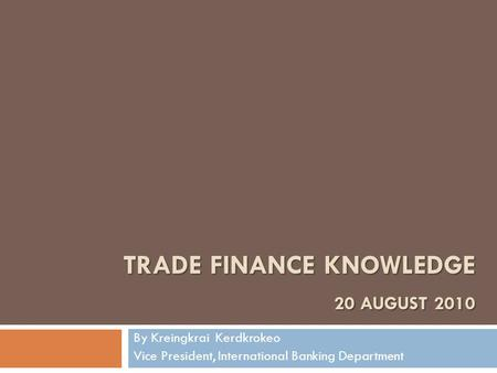 TRADE <strong>FINANCE</strong> KNOWLEDGE 20 AUGUST 2010 By Kreingkrai Kerdkrokeo Vice President, International Banking Department.