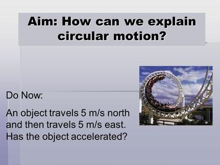 Aim: How can we explain circular motion? Do Now: An object travels 5 m/s north and then travels 5 m/s east. Has the object accelerated?