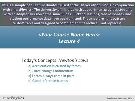 Mechanics Lecture 4, Slide 1 Today's Concepts: Newton's Laws a) Acceleration is caused by forces b) Force changes momentum c) Forces always come in pairs.