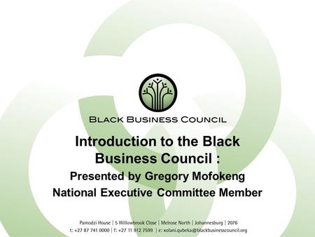 Introduction to the Black Business Council : Presented by Gregory Mofokeng National Executive Committee Member.