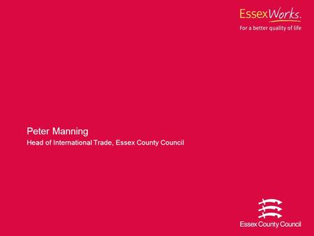 Peter Manning Head of International Trade, Essex County Council.