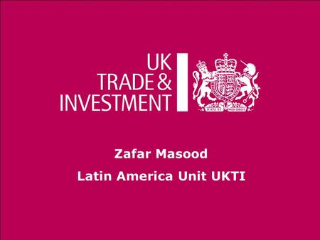 Zafar Masood Latin America Unit UKTI. Helps UK-based businesses succeed globally Assists overseas companies to bring high quality investment to the UK.