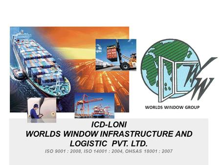 ICD-LONI WORLDS WINDOW INFRASTRUCTURE AND LOGISTIC PVT. LTD. ISO 9001 : 2008, ISO 14001 : 2004, OHSAS 18001 : 2007 WORLDS WINDOW GROUP.
