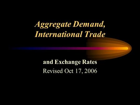 Aggregate Demand, International Trade and Exchange Rates Revised Oct 17, 2006.