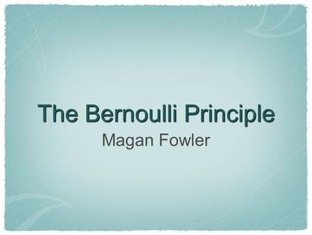 The Bernoulli Principle Magan Fowler. Daniel Bernoulli 1700-1782 Bernoulli was a Swiss mathematician and physicist. He discovered this principle while.