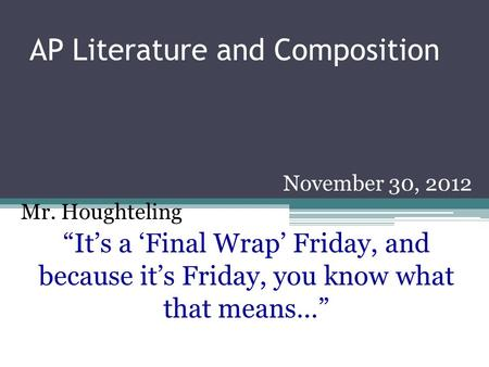 "AP Literature and Composition November 30, 2012 Mr. Houghteling ""It's a 'Final Wrap' Friday, and because it's Friday, you know what that means…"""