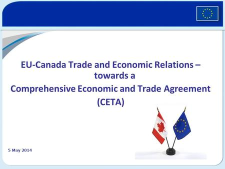 EU-Canada Trade and Economic Relations – towards a Comprehensive Economic and Trade Agreement (CETA) 5 May 2014.