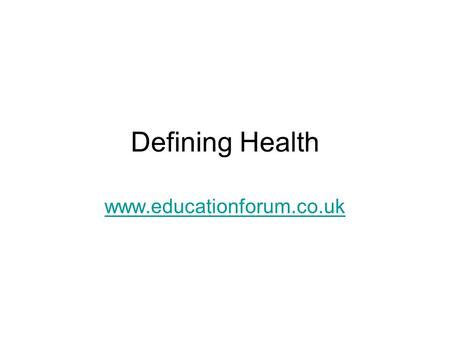 Defining Health www.educationforum.co.uk. Definitions Health can be defined, positively, negatively or holistically. This presentation examines the advantages.