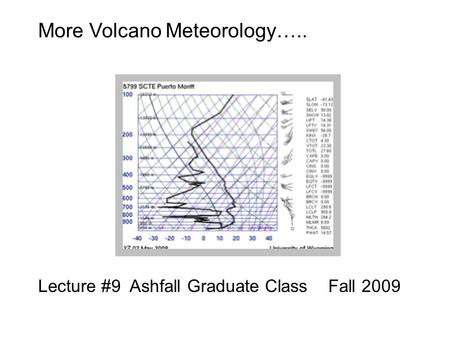 More Volcano Meteorology….. Lecture #9 Ashfall Graduate Class Fall 2009.