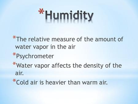 * The relative measure of the amount of water vapor in the air * Psychrometer * Water vapor affects the density of the air. * Cold air is heavier than.