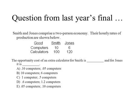 Question from last year's final … Smith and Jones comprise a two-person economy. Their hourly rates of production are shown below. The opportunity cost.