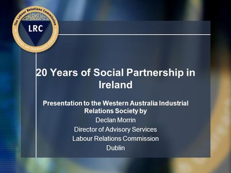20 Years of Social Partnership in Ireland Presentation to the Western Australia Industrial Relations Society by Declan Morrin Director of Advisory Services.