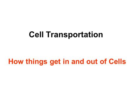 Cell Transportation How things get in and out of Cells.