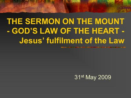 THE SERMON ON THE MOUNT - GOD'S LAW OF THE HEART - Jesus' fulfilment of the Law 31 st May 2009.