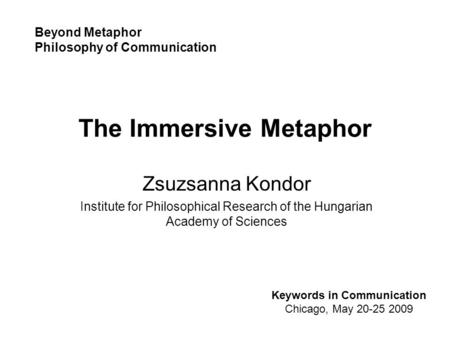 The Immersive Metaphor Zsuzsanna Kondor Institute for Philosophical Research of the Hungarian Academy of Sciences Keywords in Communication Chicago, May.