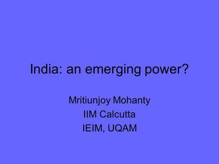 India: an emerging power? Mritiunjoy Mohanty IIM Calcutta IEIM, UQAM.