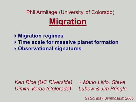 STScI May Symposium 2005 Migration Phil Armitage (University of Colorado) Ken Rice (UC Riverside) Dimitri Veras (Colorado)  Migration regimes  Time scale.