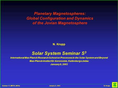Seminar S 3, IMPRS, MPAeJanuary 9, 2003 N. Krupp Planetary Magnetospheres: Global Configuration and Dynamics of the Jovian Magnetosphere N. Krupp Solar.