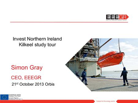 Simon Gray CEO, EEEGR 21 st October 2013 Orbis Invest Northern Ireland Kilkeel study tour.
