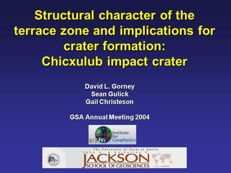 Structural character of the terrace zone and implications for crater formation: Chicxulub impact crater David L. Gorney Sean Gulick Gail Christeson GSA.